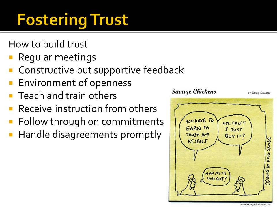 How to build trust  Regular meetings  Constructive but supportive feedback  Environment of openness  Teach and train others  Receive instruction from others  Follow through on commitments  Handle disagreements promptly