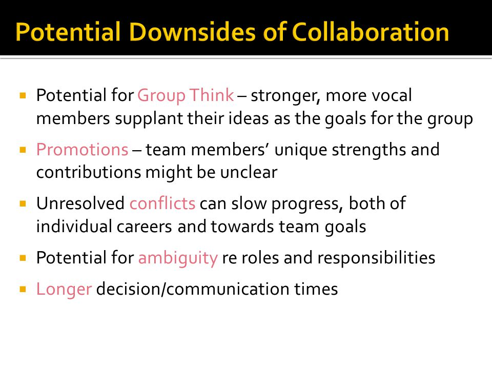  Potential for Group Think – stronger, more vocal members supplant their ideas as the goals for the group  Promotions – team members' unique strengths and contributions might be unclear  Unresolved conflicts can slow progress, both of individual careers and towards team goals  Potential for ambiguity re roles and responsibilities  Longer decision/communication times