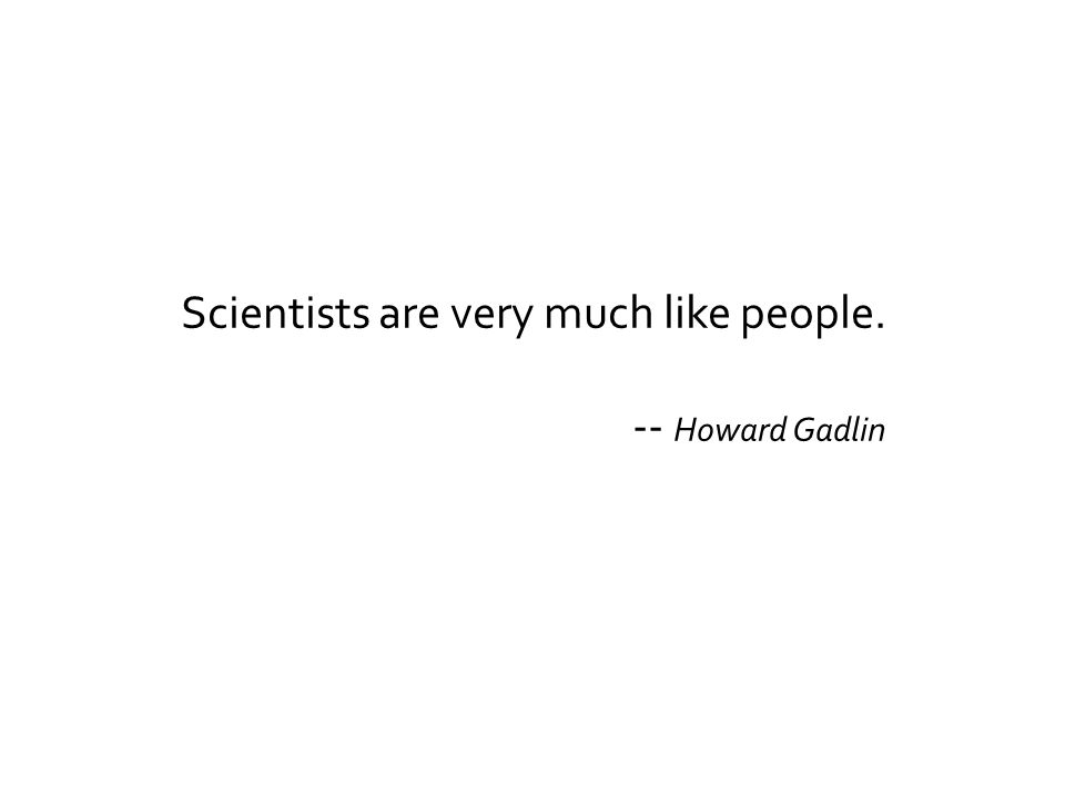 Scientists are very much like people. -- Howard Gadlin