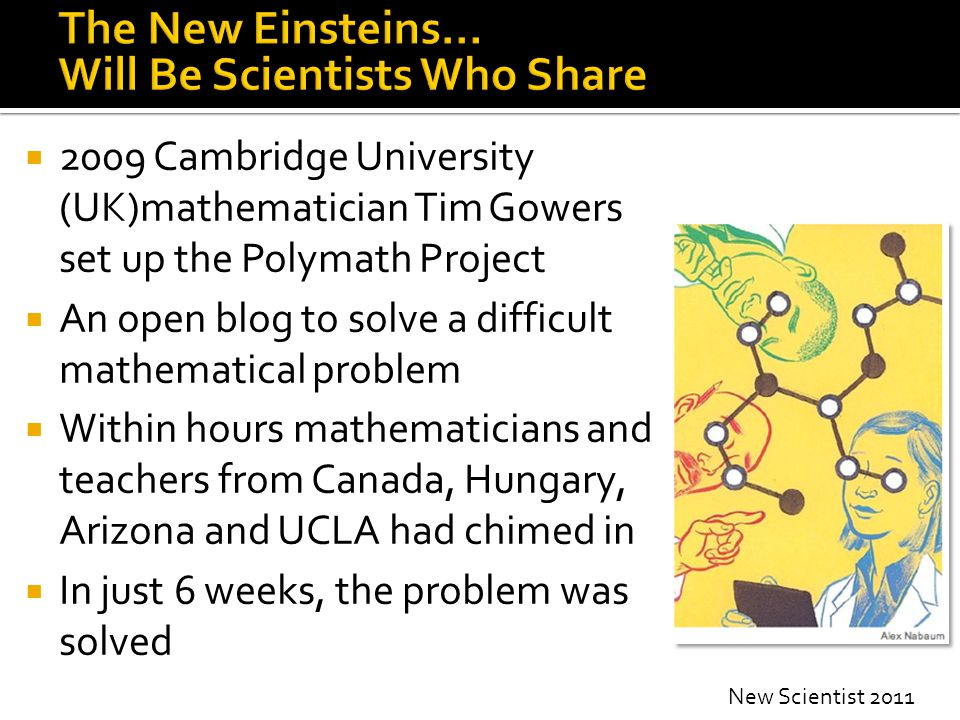  2009 Cambridge University (UK)mathematician Tim Gowers set up the Polymath Project  An open blog to solve a difficult mathematical problem  Within hours mathematicians and teachers from Canada, Hungary, Arizona and UCLA had chimed in  In just 6 weeks, the problem was solved New Scientist 2011