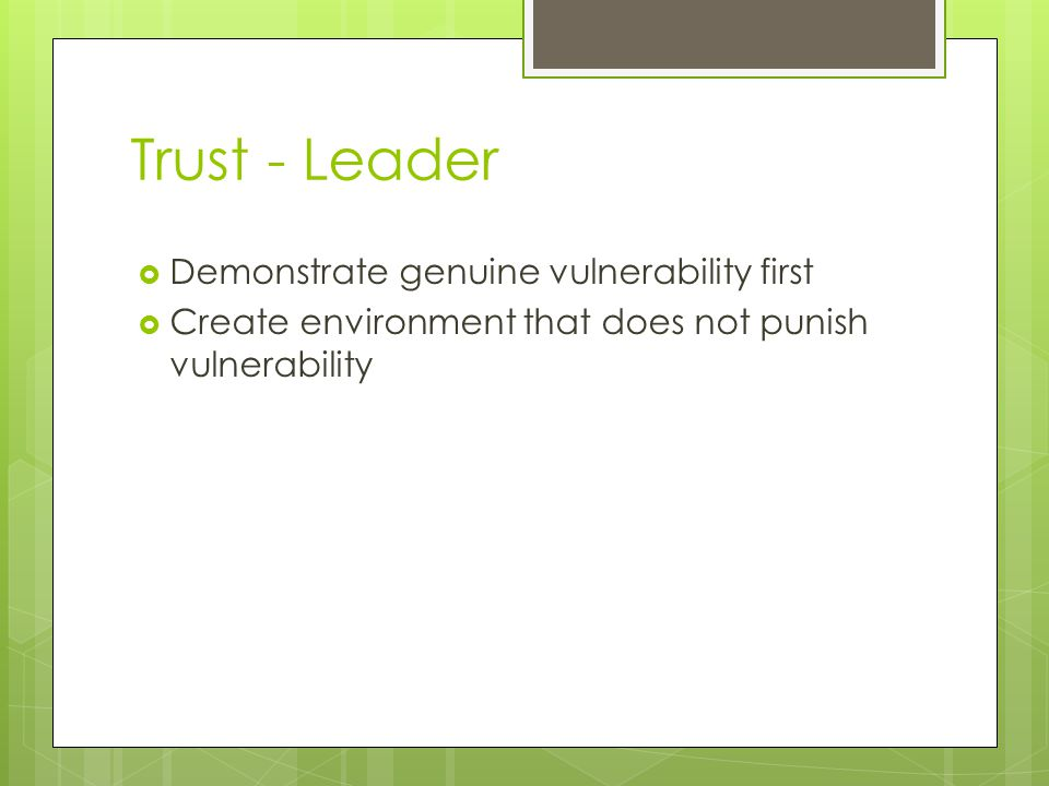 Trust - Leader  Demonstrate genuine vulnerability first  Create environment that does not punish vulnerability