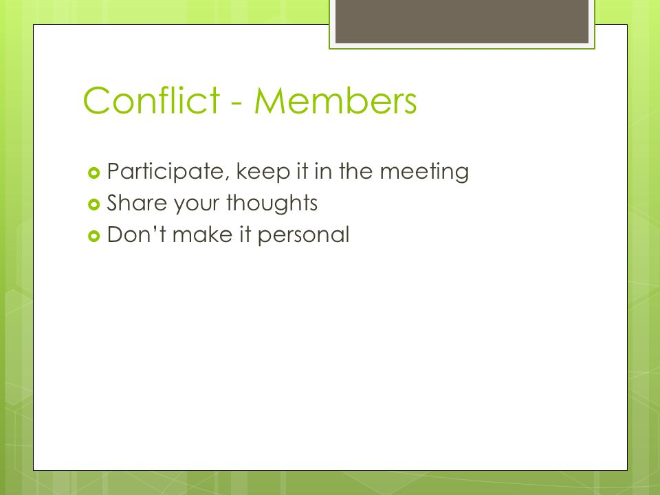Conflict - Members  Participate, keep it in the meeting  Share your thoughts  Don't make it personal