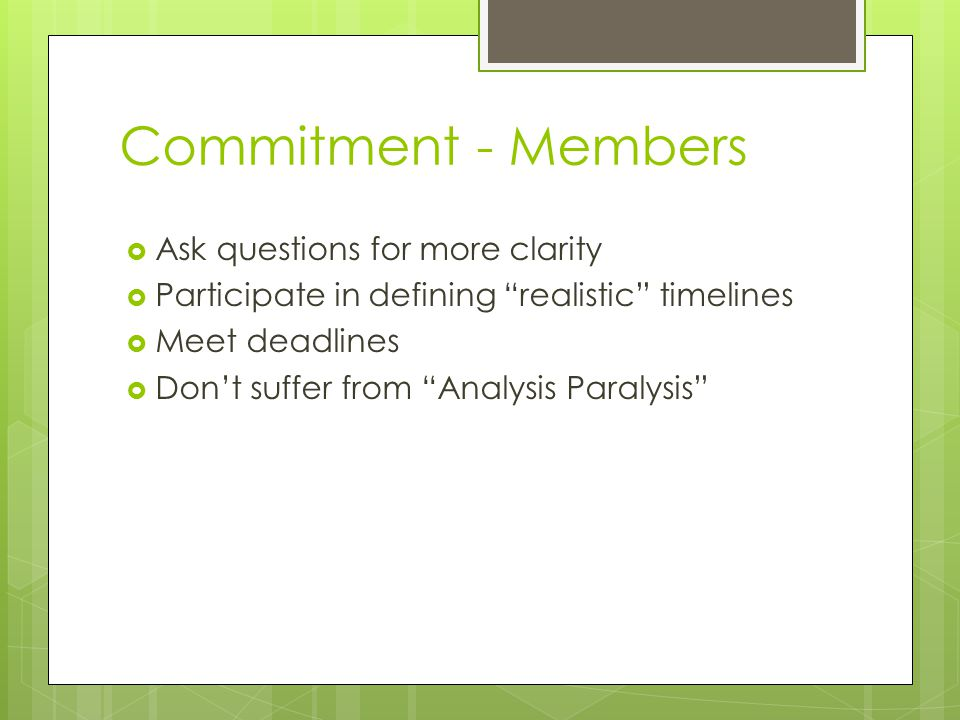 "Commitment - Members  Ask questions for more clarity  Participate in defining ""realistic"" timelines  Meet deadlines  Don't suffer from ""Analysis P"