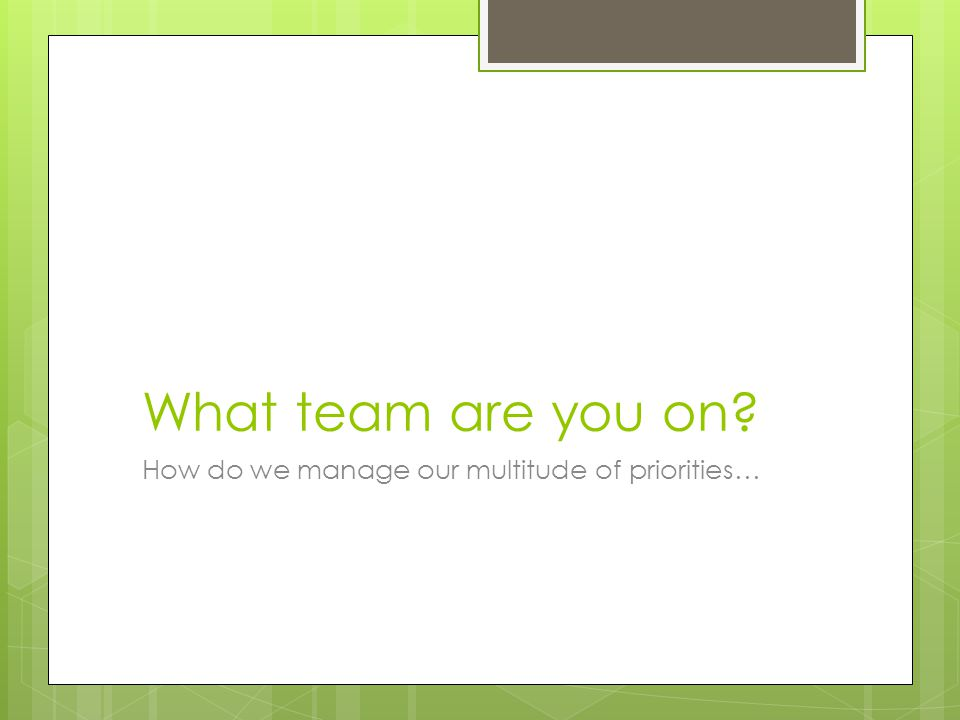 What team are you on? How do we manage our multitude of priorities…