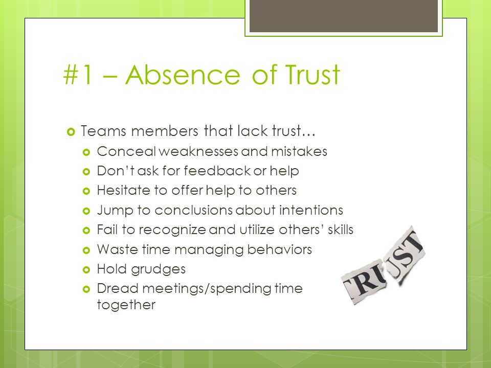 #1 – Absence of Trust  Teams members that lack trust…  Conceal weaknesses and mistakes  Don't ask for feedback or help  Hesitate to offer help to