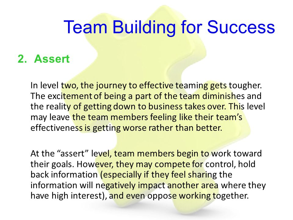 Team Building for Success 2.Assert In level two, the journey to effective teaming gets tougher. The excitement of being a part of the team diminishes