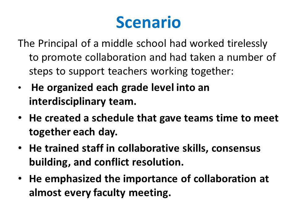 Scenario The Principal of a middle school had worked tirelessly to promote collaboration and had taken a number of steps to support teachers working together: He organized each grade level into an interdisciplinary team.