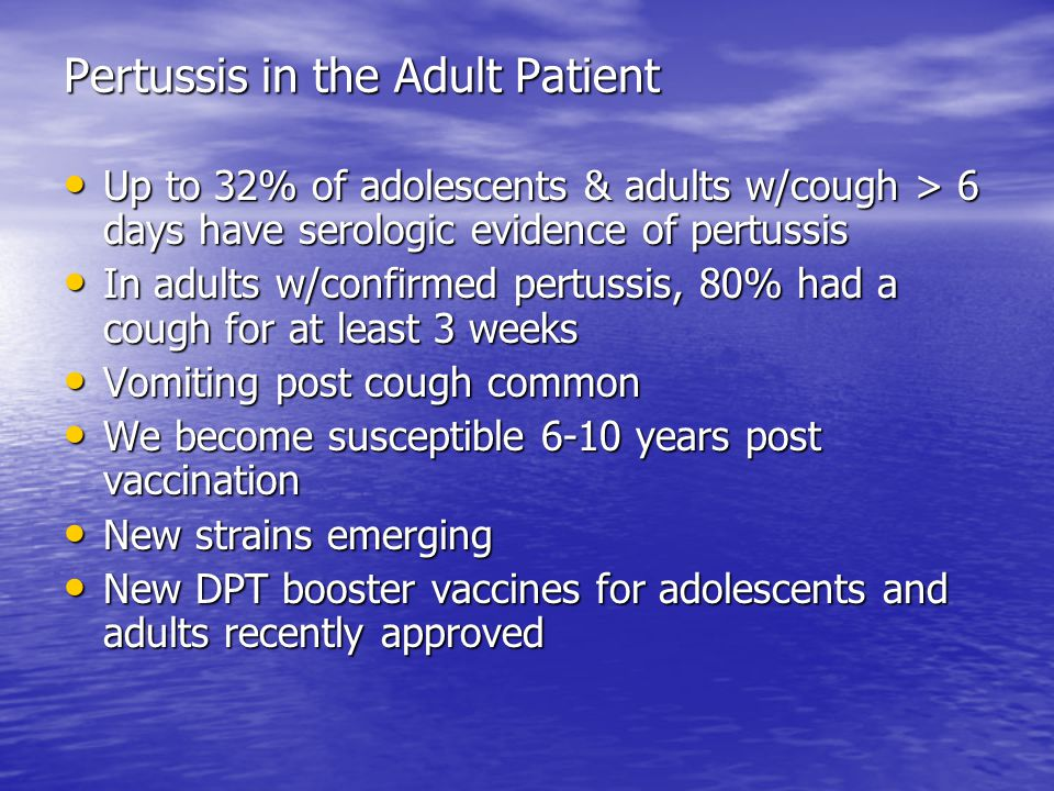 Pertussis in the Adult Patient Up to 32% of adolescents & adults w/cough > 6 days have serologic evidence of pertussis Up to 32% of adolescents & adults w/cough > 6 days have serologic evidence of pertussis In adults w/confirmed pertussis, 80% had a cough for at least 3 weeks In adults w/confirmed pertussis, 80% had a cough for at least 3 weeks Vomiting post cough common Vomiting post cough common We become susceptible 6-10 years post vaccination We become susceptible 6-10 years post vaccination New strains emerging New strains emerging New DPT booster vaccines for adolescents and adults recently approved New DPT booster vaccines for adolescents and adults recently approved