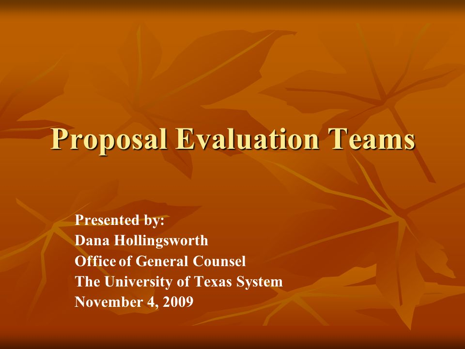 Proposal Evaluation Teams Presented by: Dana Hollingsworth Office of General Counsel The University of Texas System November 4, 2009