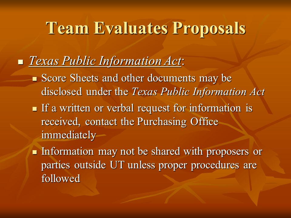 Team Evaluates Proposals Texas Public Information Act: Texas Public Information Act: Score Sheets and other documents may be disclosed under the Texas Public Information Act Score Sheets and other documents may be disclosed under the Texas Public Information Act If a written or verbal request for information is received, contact the Purchasing Office immediately If a written or verbal request for information is received, contact the Purchasing Office immediately Information may not be shared with proposers or parties outside UT unless proper procedures are followed Information may not be shared with proposers or parties outside UT unless proper procedures are followed
