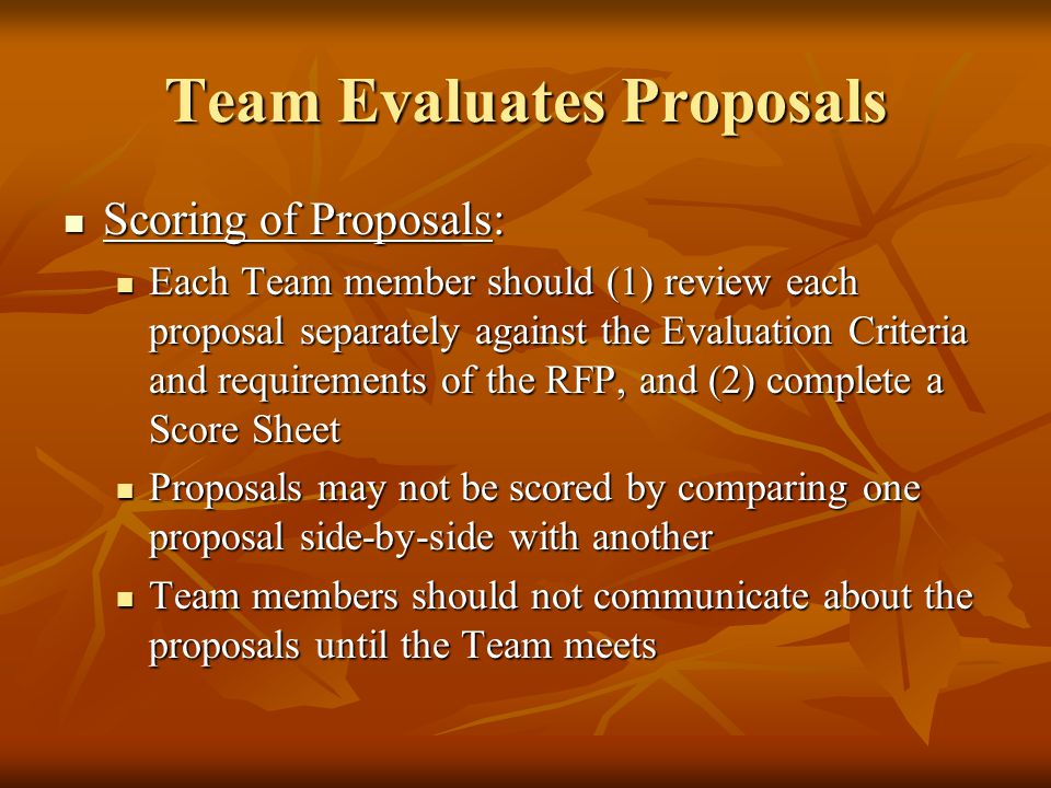 Team Evaluates Proposals Scoring of Proposals: Scoring of Proposals: Each Team member should (1) review each proposal separately against the Evaluation Criteria and requirements of the RFP, and (2) complete a Score Sheet Each Team member should (1) review each proposal separately against the Evaluation Criteria and requirements of the RFP, and (2) complete a Score Sheet Proposals may not be scored by comparing one proposal side-by-side with another Proposals may not be scored by comparing one proposal side-by-side with another Team members should not communicate about the proposals until the Team meets Team members should not communicate about the proposals until the Team meets