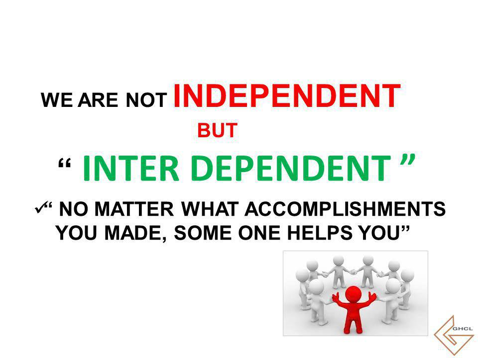NO MATTER WHAT ACCOMPLISHMENTS YOU MADE, SOME ONE HELPS YOU WE ARE NOT INDEPENDENT BUT INTER DEPENDENT