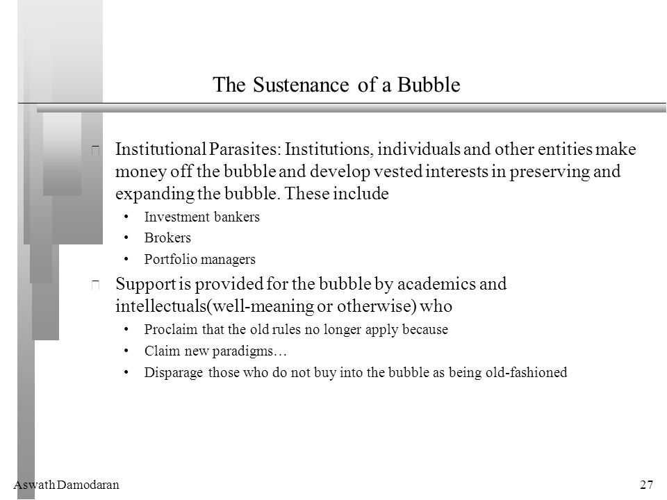 Aswath Damodaran27 The Sustenance of a Bubble Institutional Parasites: Institutions, individuals and other entities make money off the bubble and develop vested interests in preserving and expanding the bubble.