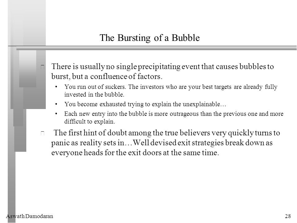 Aswath Damodaran28 The Bursting of a Bubble There is usually no single precipitating event that causes bubbles to burst, but a confluence of factors.