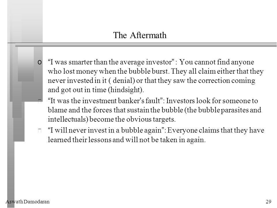 Aswath Damodaran29 The Aftermath o I was smarter than the average investor : You cannot find anyone who lost money when the bubble burst.