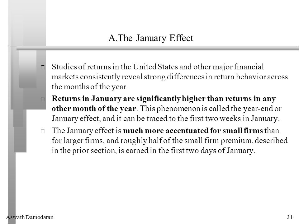 Aswath Damodaran31 A.The January Effect Studies of returns in the United States and other major financial markets consistently reveal strong differences in return behavior across the months of the year.