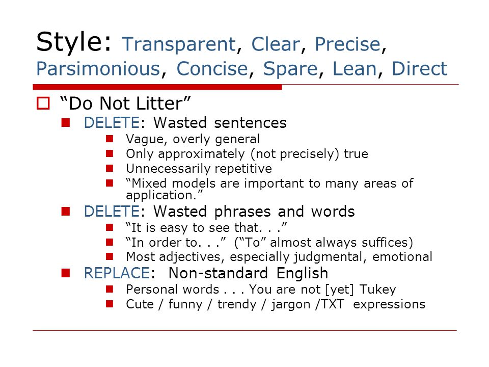 "Style: Transparent, Clear, Precise, Parsimonious, Concise, Spare, Lean, Direct  ""Do Not Litter"" DELETE: Wasted sentences Vague, overly general Only a"