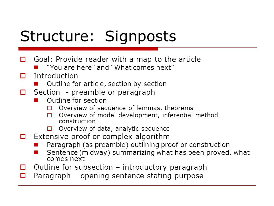 "Structure: Signposts  Goal: Provide reader with a map to the article ""You are here"" and ""What comes next""  Introduction Outline for article, section"