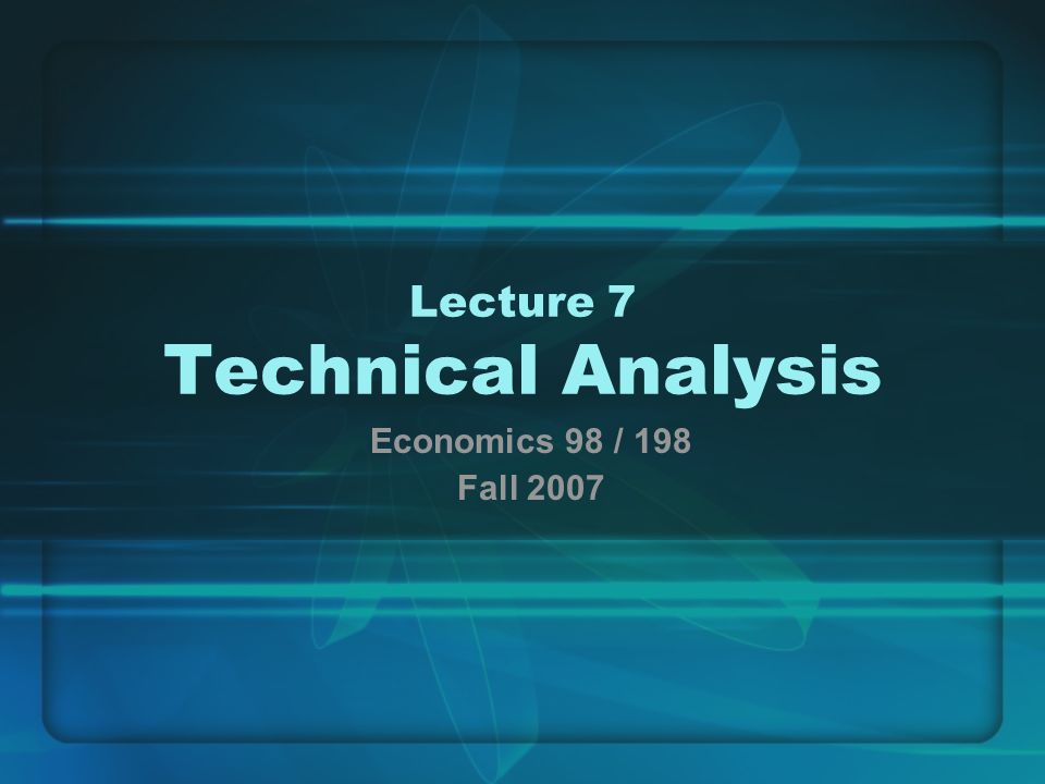 Lecture 7 Technical Analysis Economics 98 / 198 Fall 2007