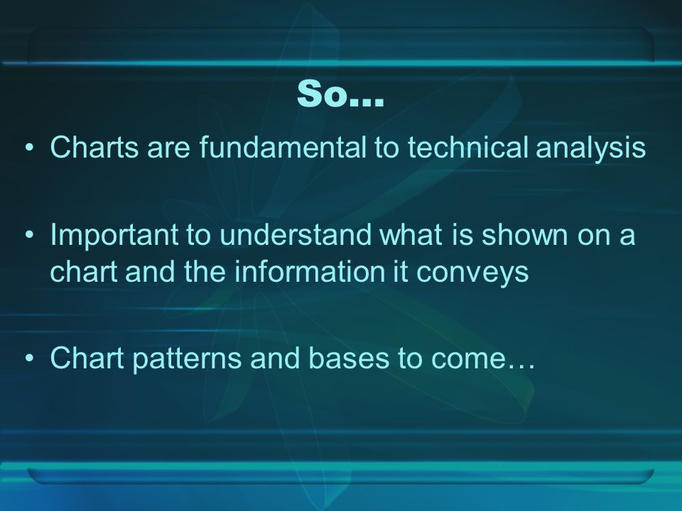 So… Charts are fundamental to technical analysis Important to understand what is shown on a chart and the information it conveys Chart patterns and bases to come…