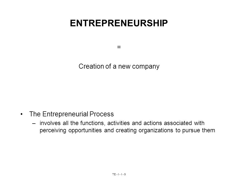 TE - I - I - 9 ENTREPRENEURSHIP = Creation of a new company The Entrepreneurial Process –involves all the functions, activities and actions associated with perceiving opportunities and creating organizations to pursue them