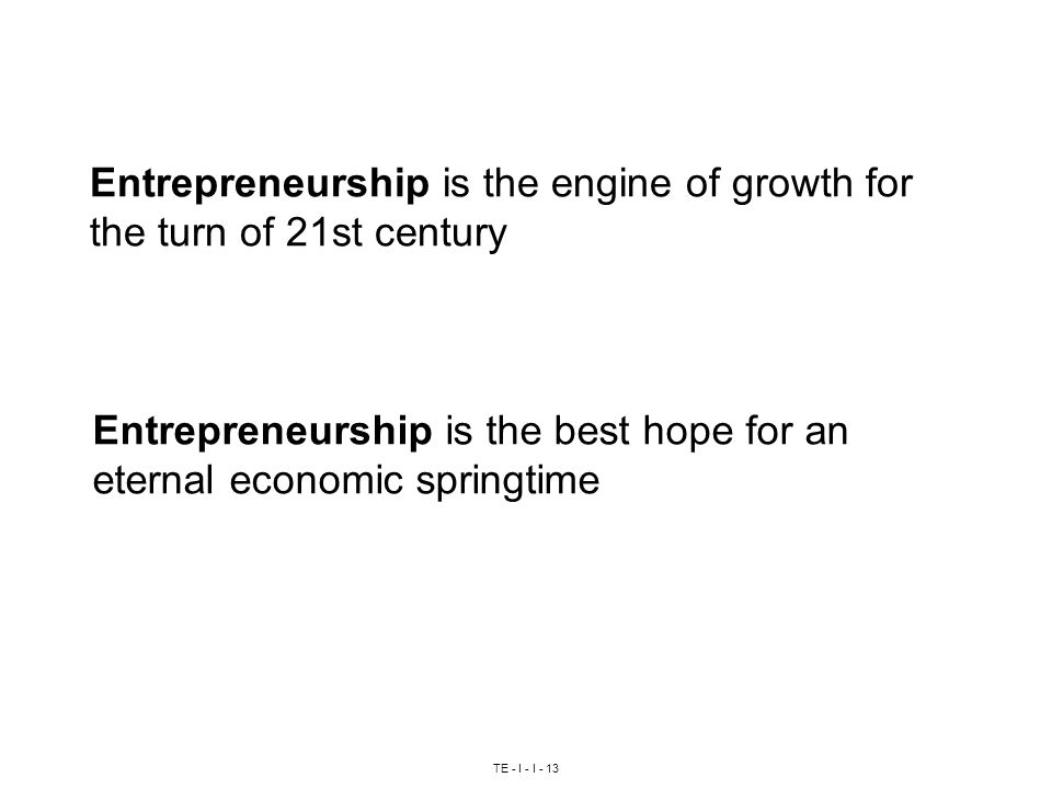 TE - I - I - 13 Entrepreneurship is the engine of growth for the turn of 21st century Entrepreneurship is the best hope for an eternal economic springtime