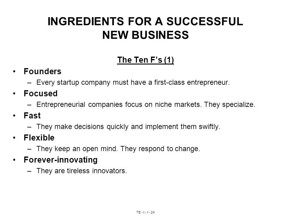 TE - I - I - 24 INGREDIENTS FOR A SUCCESSFUL NEW BUSINESS The Ten F's (1) Founders –Every startup company must have a first-class entrepreneur.