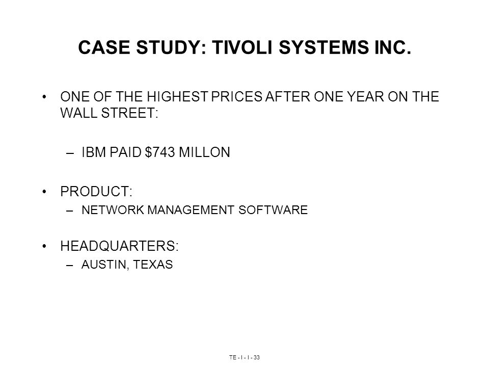 TE - I - I - 33 CASE STUDY: TIVOLI SYSTEMS INC. ONE OF THE HIGHEST PRICES AFTER ONE YEAR ON THE WALL STREET: –IBM PAID $743 MILLON PRODUCT: –NETWORK M