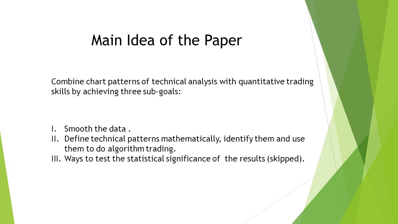Main Idea of the Paper Combine chart patterns of technical analysis with quantitative trading skills by achieving three sub-goals: I.Smooth the data.