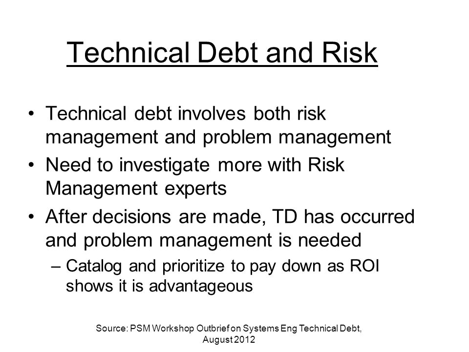 Technical Debt and Risk Technical debt involves both risk management and problem management Need to investigate more with Risk Management experts After decisions are made, TD has occurred and problem management is needed –Catalog and prioritize to pay down as ROI shows it is advantageous Source: PSM Workshop Outbrief on Systems Eng Technical Debt, August 2012