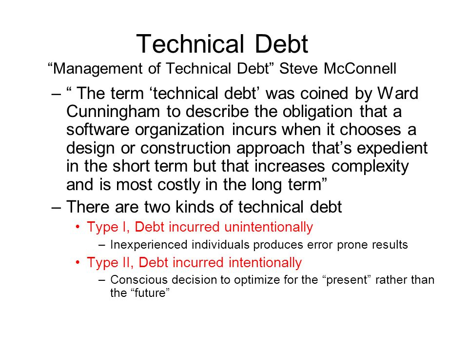 Technical Debt Management of Technical Debt Steve McConnell – The term 'technical debt' was coined by Ward Cunningham to describe the obligation that a software organization incurs when it chooses a design or construction approach that's expedient in the short term but that increases complexity and is most costly in the long term –There are two kinds of technical debt Type I, Debt incurred unintentionally –Inexperienced individuals produces error prone results Type II, Debt incurred intentionally –Conscious decision to optimize for the present rather than the future