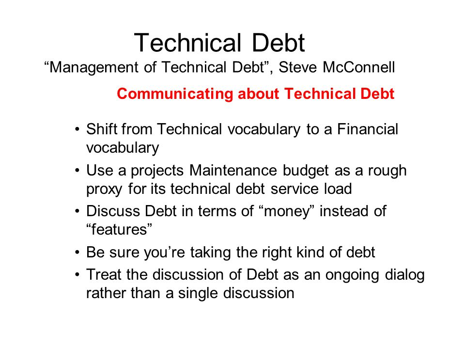 Technical Debt Management of Technical Debt , Steve McConnell Communicating about Technical Debt Shift from Technical vocabulary to a Financial vocabulary Use a projects Maintenance budget as a rough proxy for its technical debt service load Discuss Debt in terms of money instead of features Be sure you're taking the right kind of debt Treat the discussion of Debt as an ongoing dialog rather than a single discussion