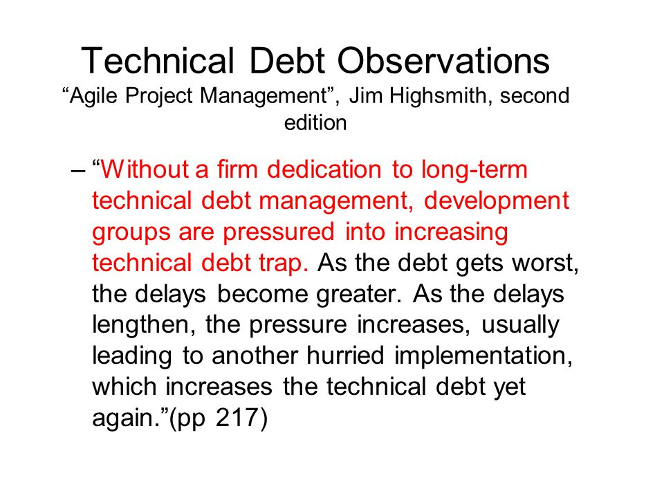 Technical Debt Observations Agile Project Management , Jim Highsmith, second edition – Without a firm dedication to long-term technical debt management, development groups are pressured into increasing technical debt trap.