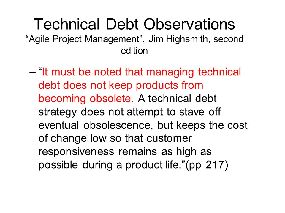 Technical Debt Observations Agile Project Management , Jim Highsmith, second edition – It must be noted that managing technical debt does not keep products from becoming obsolete.