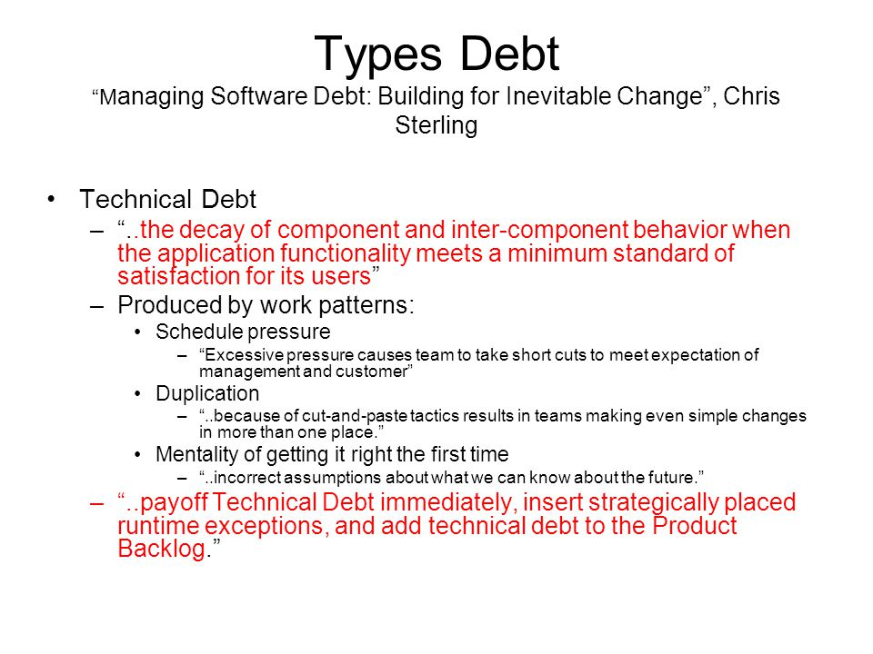Types Debt M anaging Software Debt: Building for Inevitable Change , Chris Sterling Technical Debt – ..the decay of component and inter-component behavior when the application functionality meets a minimum standard of satisfaction for its users –Produced by work patterns: Schedule pressure – Excessive pressure causes team to take short cuts to meet expectation of management and customer Duplication – ..because of cut-and-paste tactics results in teams making even simple changes in more than one place. Mentality of getting it right the first time – ..incorrect assumptions about what we can know about the future. – ..payoff Technical Debt immediately, insert strategically placed runtime exceptions, and add technical debt to the Product Backlog.