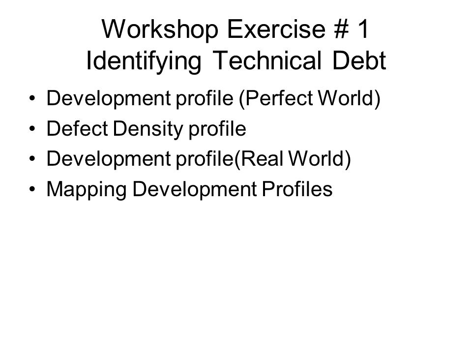 Workshop Exercise # 1 Identifying Technical Debt Development profile (Perfect World) Defect Density profile Development profile(Real World) Mapping De