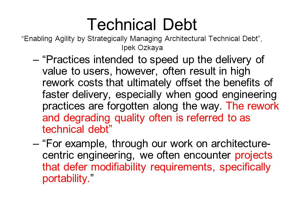 Technical Debt Enabling Agility by Strategically Managing Architectural Technical Debt , Ipek Ozkaya – Practices intended to speed up the delivery of value to users, however, often result in high rework costs that ultimately offset the benefits of faster delivery, especially when good engineering practices are forgotten along the way.