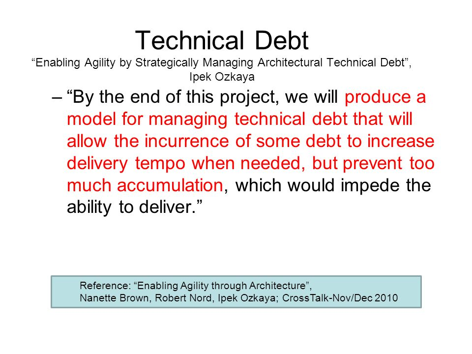 Technical Debt Enabling Agility by Strategically Managing Architectural Technical Debt , Ipek Ozkaya – By the end of this project, we will produce a model for managing technical debt that will allow the incurrence of some debt to increase delivery tempo when needed, but prevent too much accumulation, which would impede the ability to deliver. Reference: Enabling Agility through Architecture , Nanette Brown, Robert Nord, Ipek Ozkaya; CrossTalk-Nov/Dec 2010