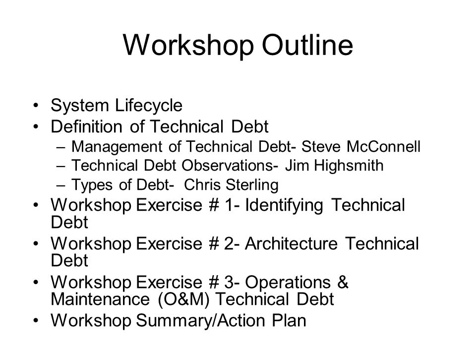 Workshop Outline System Lifecycle Definition of Technical Debt –Management of Technical Debt- Steve McConnell –Technical Debt Observations- Jim Highsmith –Types of Debt- Chris Sterling Workshop Exercise # 1- Identifying Technical Debt Workshop Exercise # 2- Architecture Technical Debt Workshop Exercise # 3- Operations & Maintenance (O&M) Technical Debt Workshop Summary/Action Plan