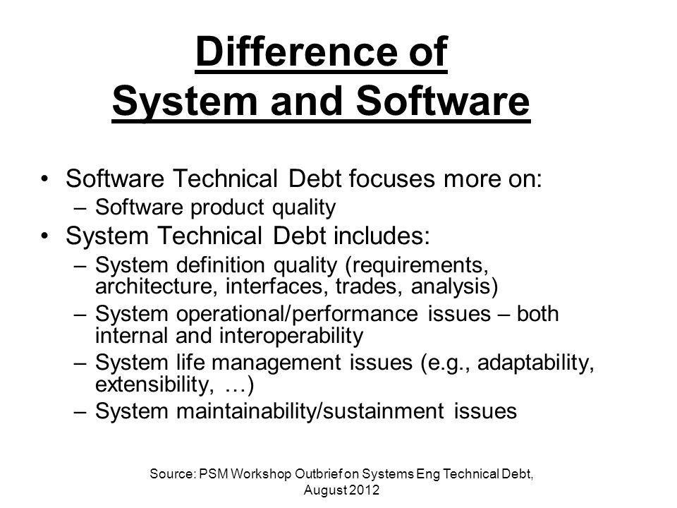 Difference of System and Software Software Technical Debt focuses more on: –Software product quality System Technical Debt includes: –System definition quality (requirements, architecture, interfaces, trades, analysis) –System operational/performance issues – both internal and interoperability –System life management issues (e.g., adaptability, extensibility, …) –System maintainability/sustainment issues Source: PSM Workshop Outbrief on Systems Eng Technical Debt, August 2012