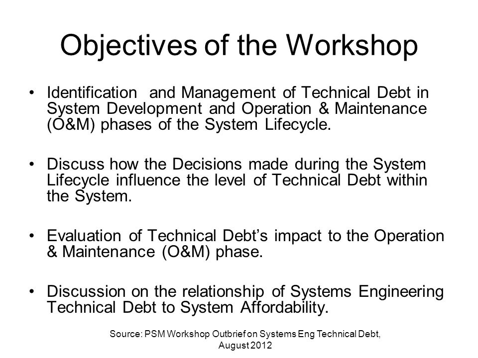 Objectives of the Workshop Identification and Management of Technical Debt in System Development and Operation & Maintenance (O&M) phases of the Syste