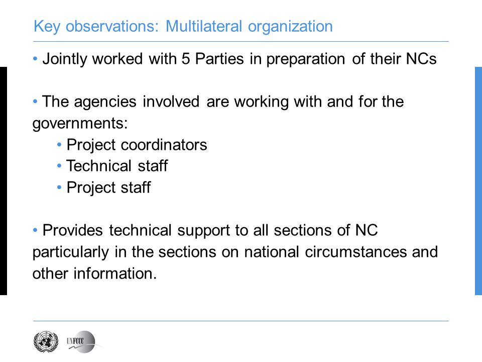 Key observations: Multilateral organization Jointly worked with 5 Parties in preparation of their NCs The agencies involved are working with and for the governments: Project coordinators Technical staff Project staff Provides technical support to all sections of NC particularly in the sections on national circumstances and other information.