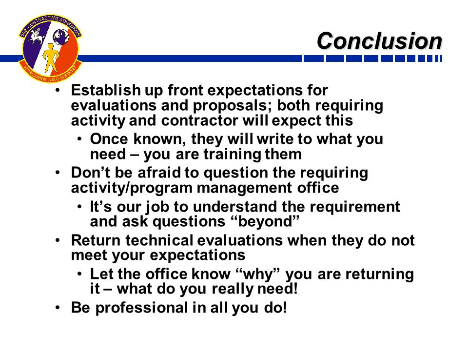 Conclusion Establish up front expectations for evaluations and proposals; both requiring activity and contractor will expect this Once known, they will write to what you need – you are training them Don't be afraid to question the requiring activity/program management office It's our job to understand the requirement and ask questions beyond Return technical evaluations when they do not meet your expectations Let the office know why you are returning it – what do you really need.