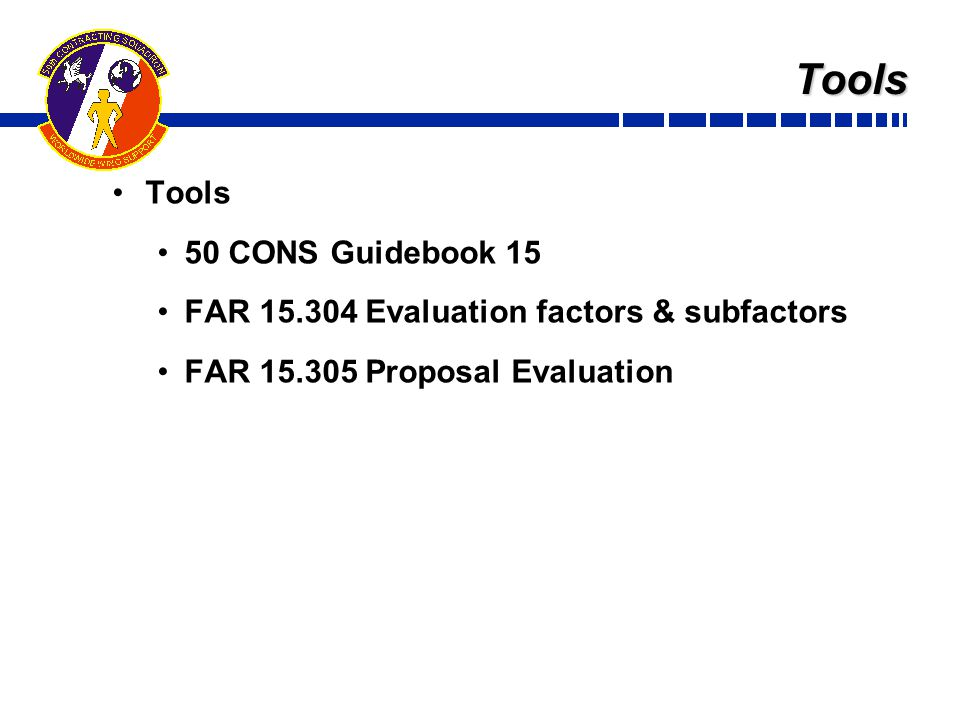 Tools Tools 50 CONS Guidebook 15 FAR 15.304 Evaluation factors & subfactors FAR 15.305 Proposal Evaluation