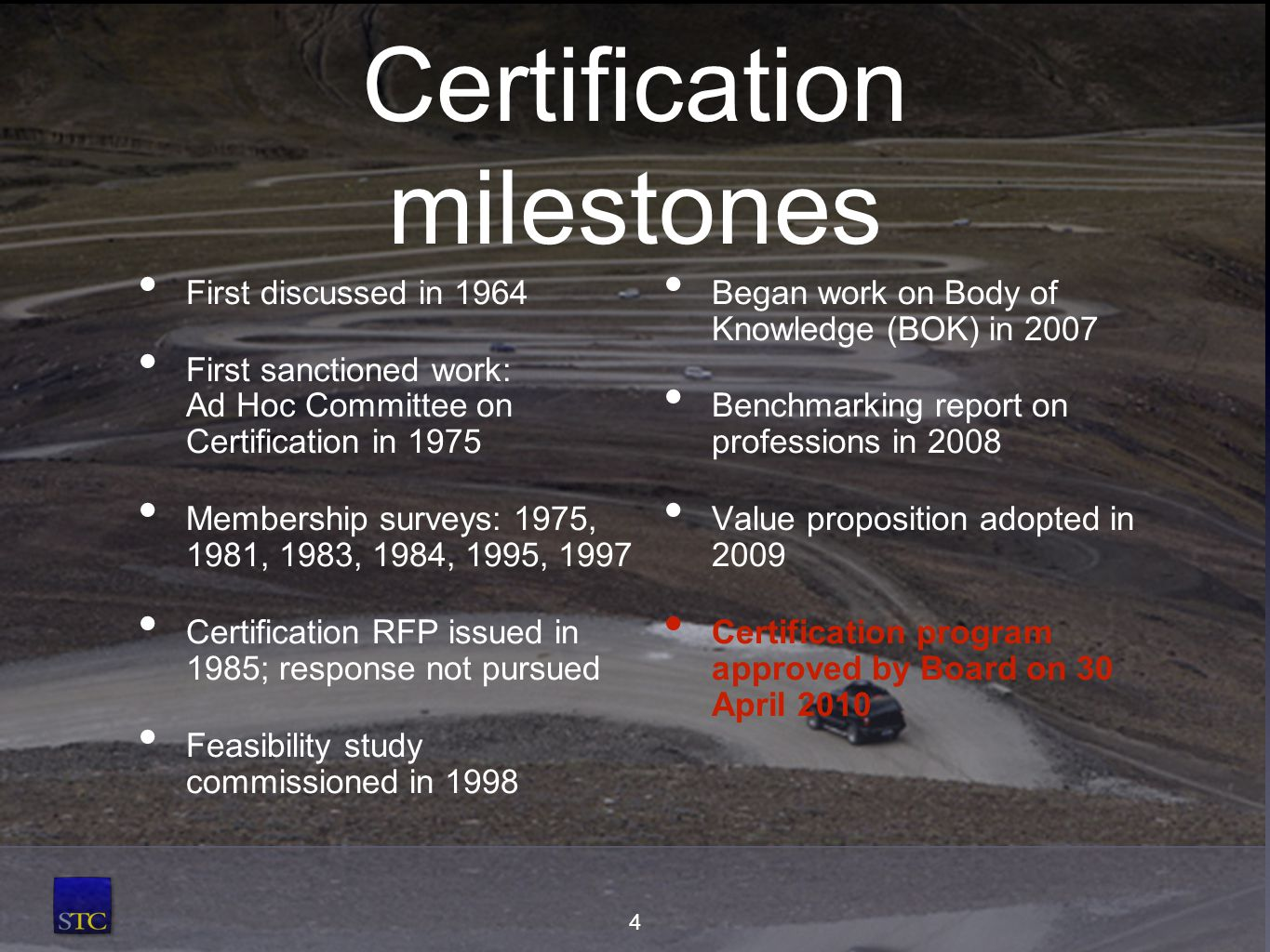 Certification milestones First discussed in 1964 First sanctioned work: Ad Hoc Committee on Certification in 1975 Membership surveys: 1975, 1981, 1983, 1984, 1995, 1997 Certification RFP issued in 1985; response not pursued Feasibility study commissioned in 1998 Began work on Body of Knowledge (BOK) in 2007 Benchmarking report on professions in 2008 Value proposition adopted in 2009 Certification program approved by Board on 30 April 2010 4