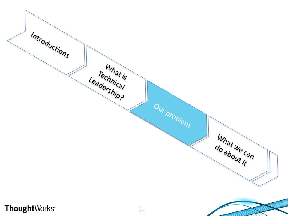 © 2010 Introductions What is Technical Leadership? Our problem What we can do about it