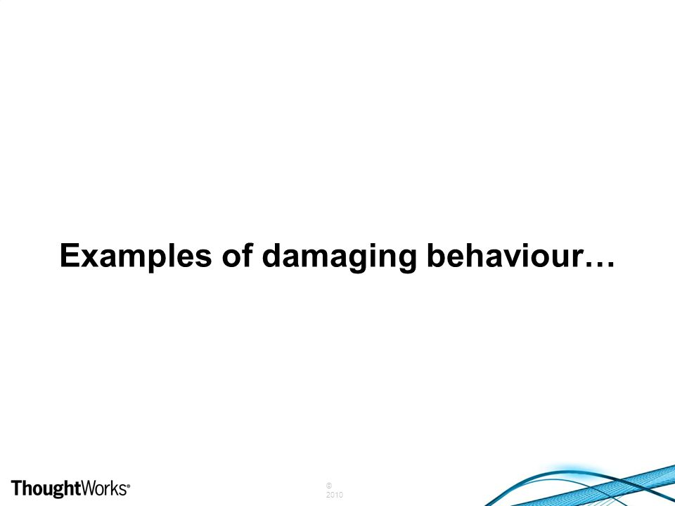 © 2010 Examples of damaging behaviour…