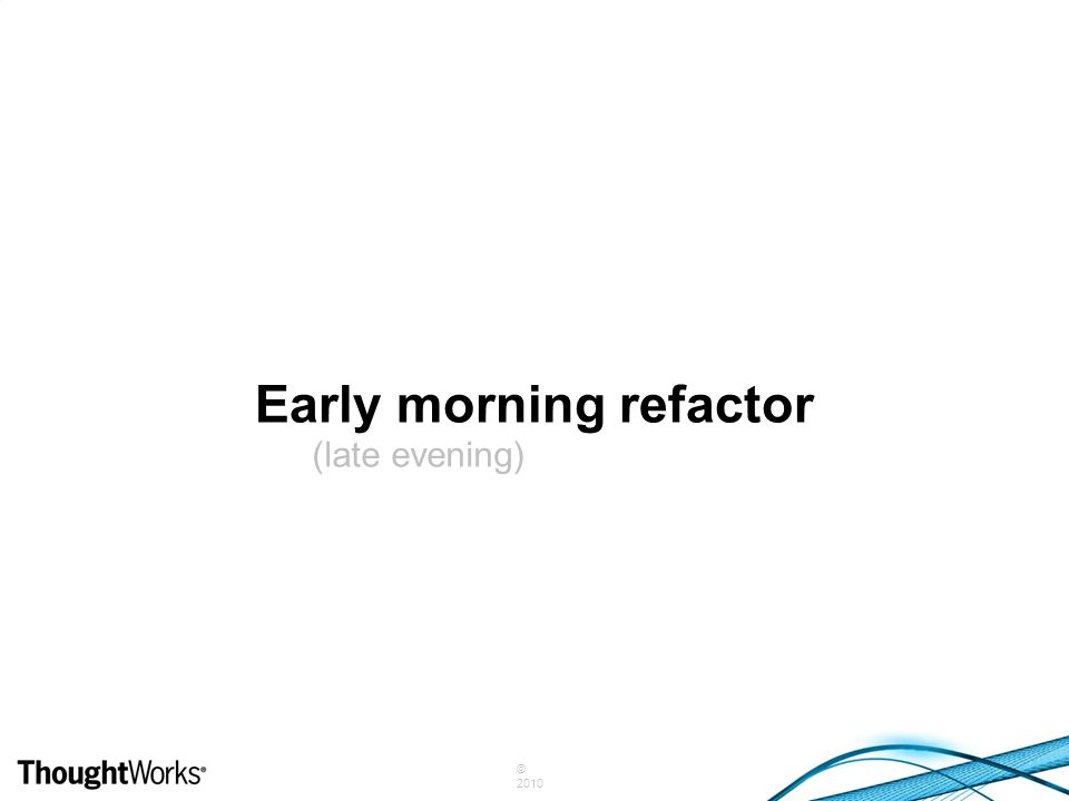 © 2010 Early morning refactor (late evening)