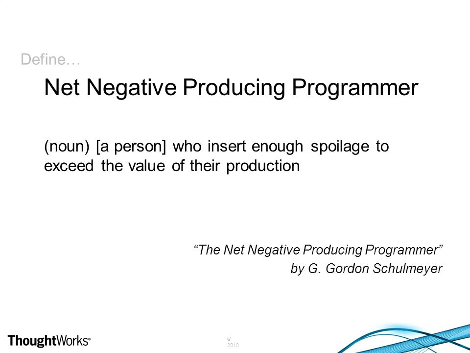 """© 2010 Define… (noun) [a person] who insert enough spoilage to exceed the value of their production """"The Net Negative Producing Programmer"""" by G. Gord"""