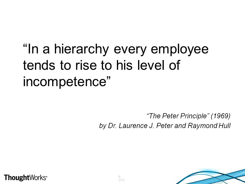 """""""In a hierarchy every employee tends to rise to his level of incompetence"""" """"The Peter Principle"""" (1969) by Dr. Laurence J. Peter and Raymond Hull"""